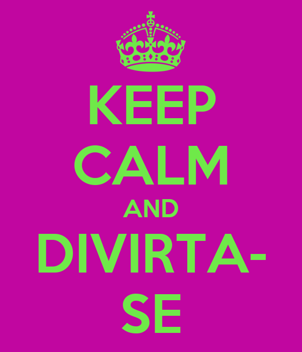 KEEP CALM AND DIVIRTA- SE