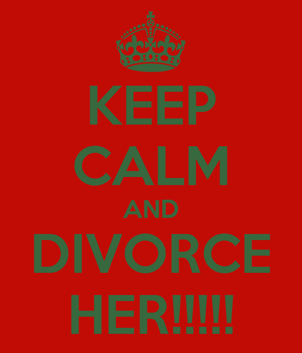 KEEP CALM AND DIVORCE HER!!!!!
