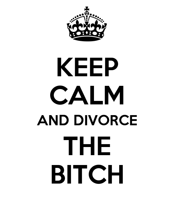 KEEP CALM AND DIVORCE THE BITCH