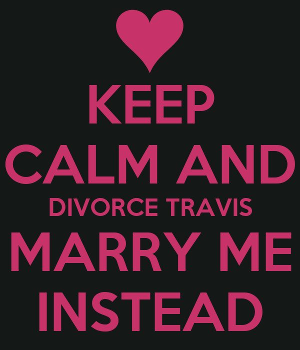 KEEP CALM AND DIVORCE TRAVIS MARRY ME INSTEAD