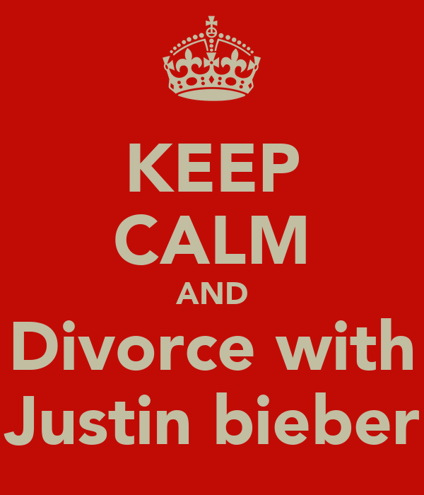 KEEP CALM AND Divorce with Justin bieber