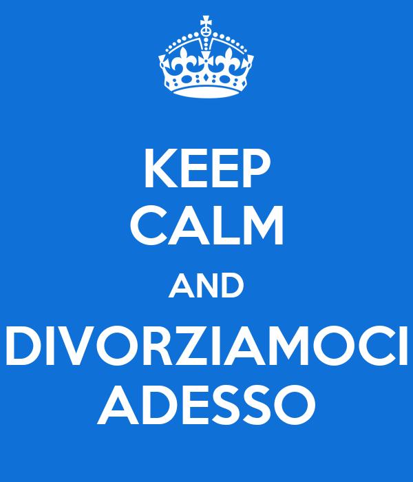 KEEP CALM AND DIVORZIAMOCI ADESSO