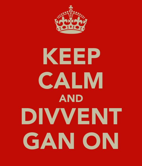 KEEP CALM AND DIVVENT GAN ON