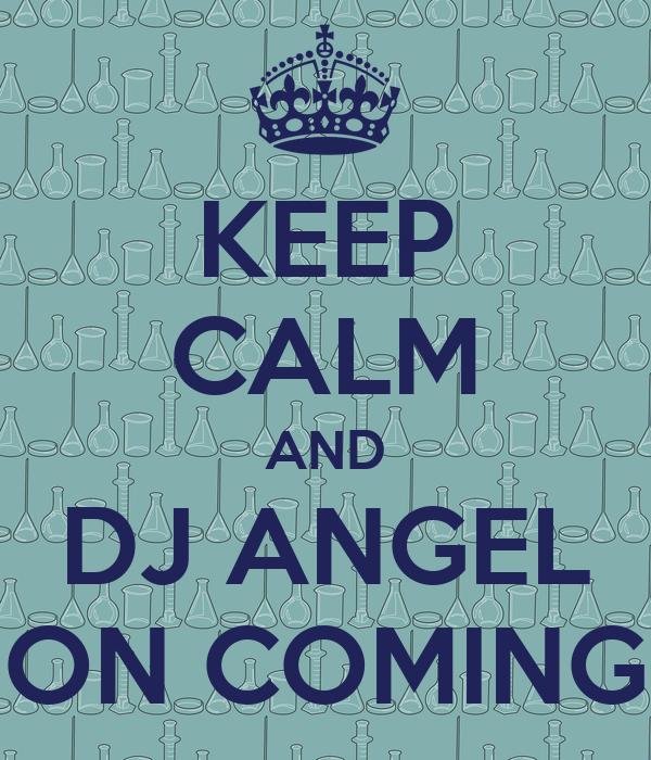 KEEP CALM AND DJ ANGEL ON COMING