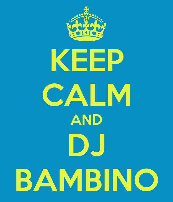 KEEP CALM AND DJ BAMBINO