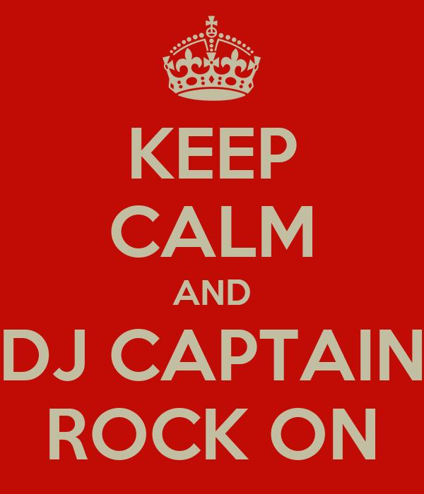 KEEP CALM AND DJ CAPTAIN ROCK ON