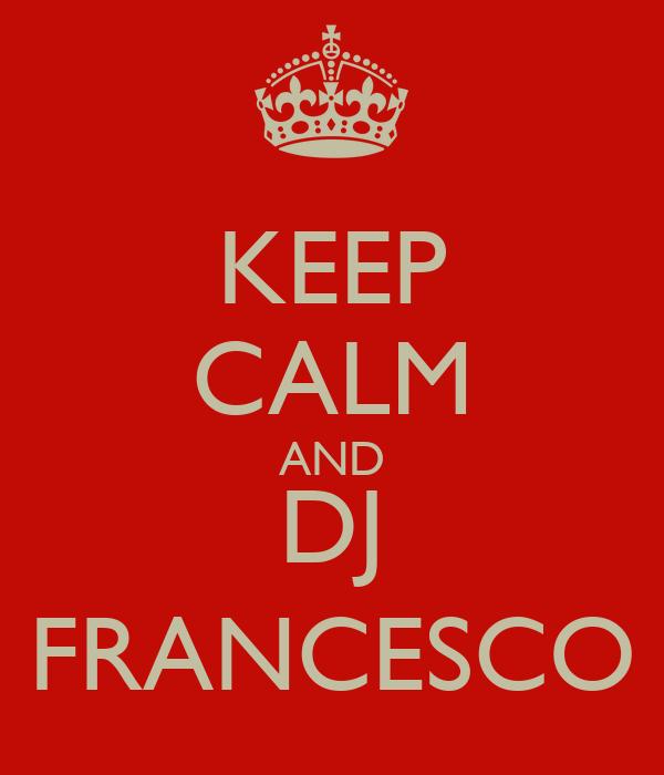 KEEP CALM AND DJ FRANCESCO