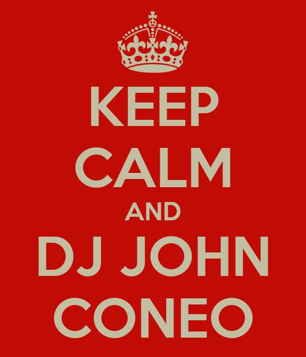 KEEP CALM AND DJ JOHN CONEO