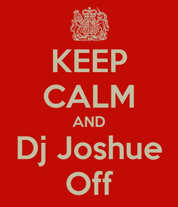 KEEP CALM AND Dj Joshue Off