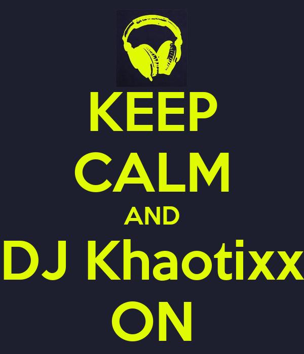 KEEP CALM AND DJ Khaotixx ON