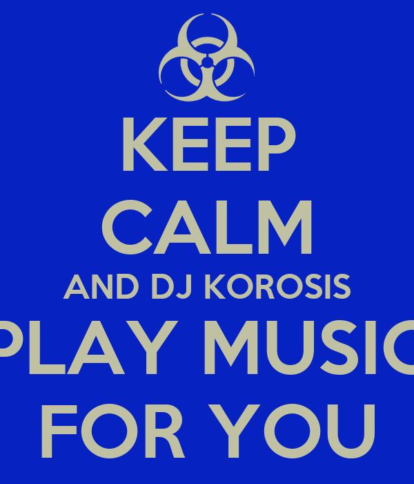 KEEP CALM AND DJ KOROSIS PLAY MUSIC FOR YOU