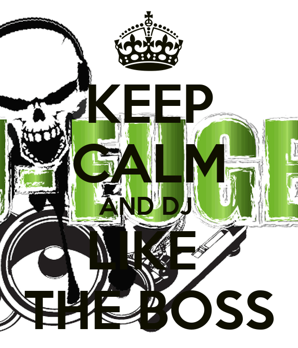 KEEP CALM AND DJ  LIKE  THE BOSS