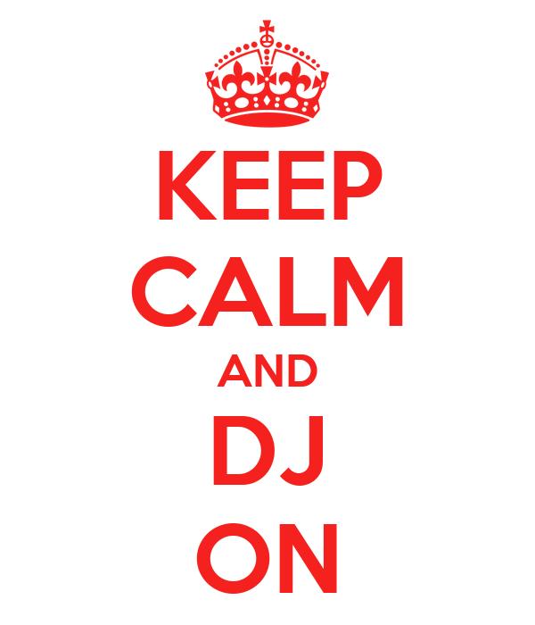 KEEP CALM AND  DJ  ON