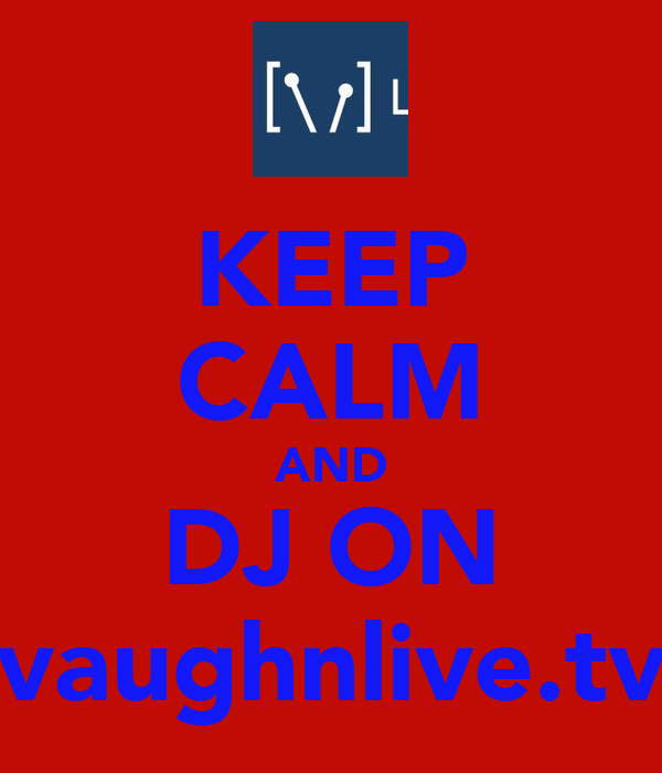 KEEP CALM AND DJ ON vaughnlive.tv