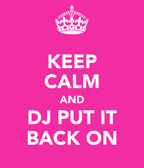 KEEP CALM AND DJ PUT IT BACK ON