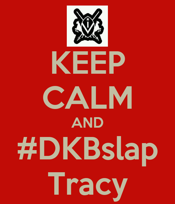 KEEP CALM AND #DKBslap Tracy