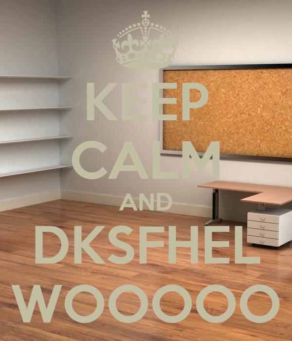 KEEP CALM AND DKSFHEL WOOOOO