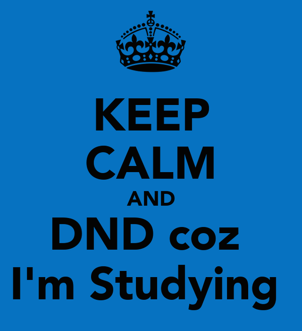 KEEP CALM AND DND coz  I'm Studying
