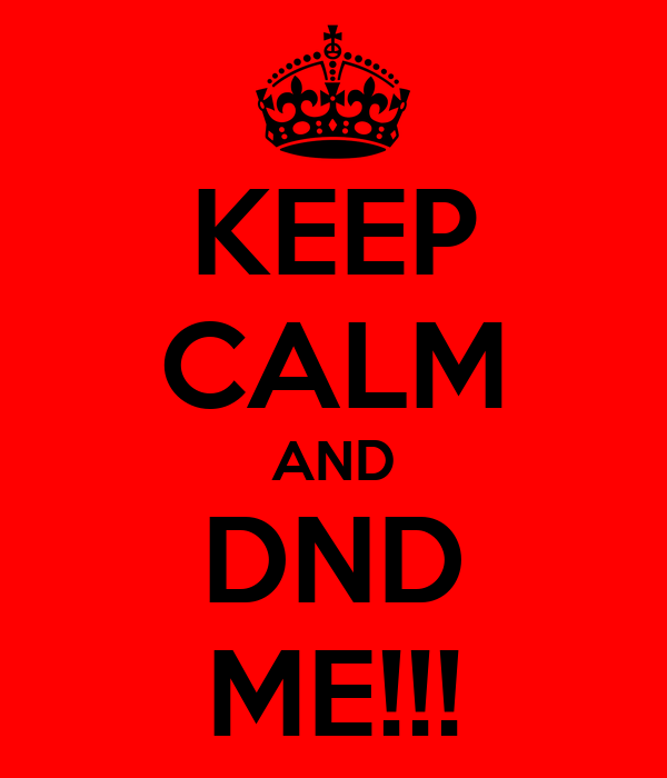 KEEP CALM AND DND ME!!!