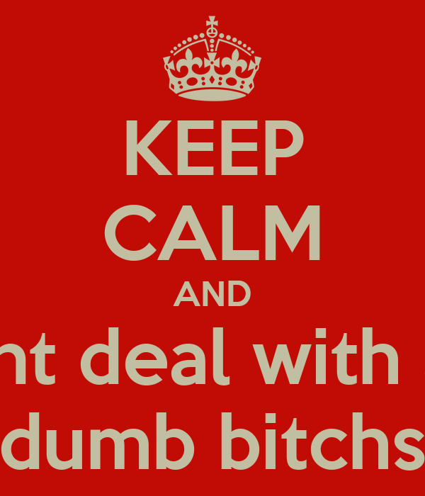 KEEP CALM AND dnt deal with a  dumb bitchs
