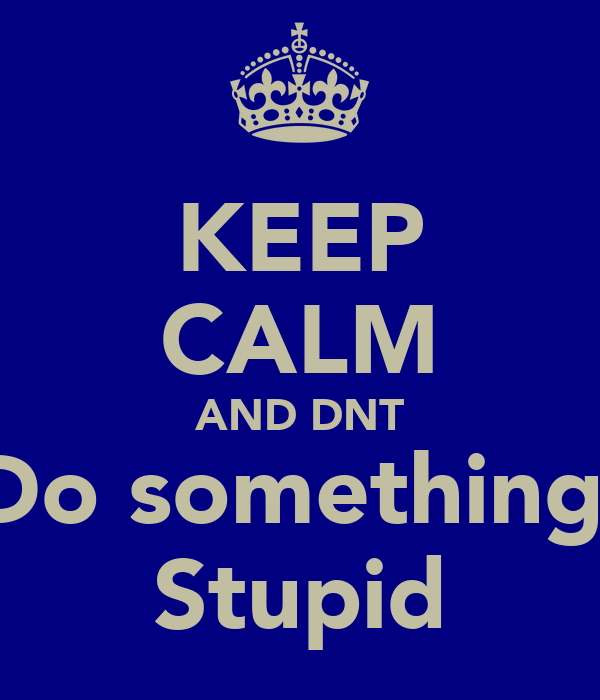 KEEP CALM AND DNT Do something  Stupid