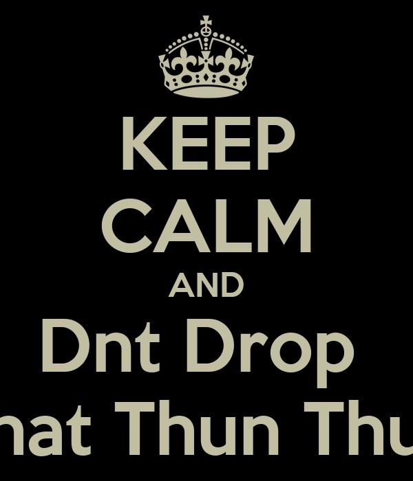 KEEP CALM AND Dnt Drop  That Thun Thun