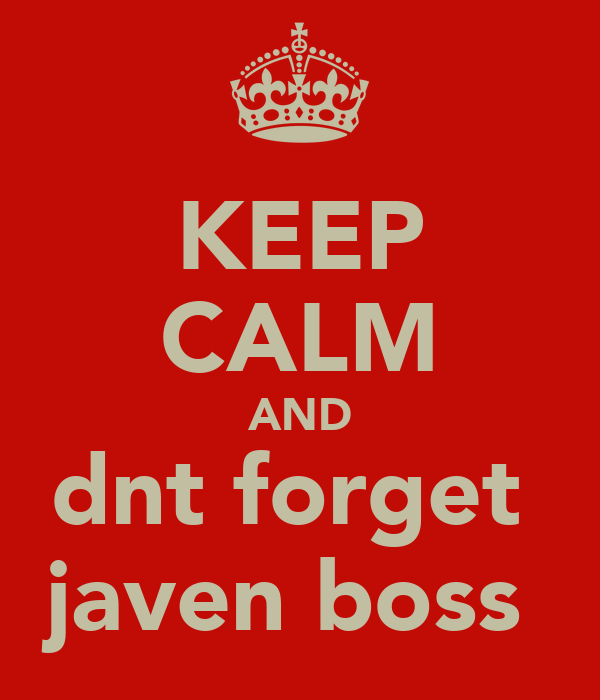 KEEP CALM AND dnt forget  javen boss
