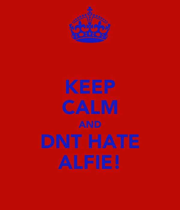 KEEP CALM AND DNT HATE ALFIE!