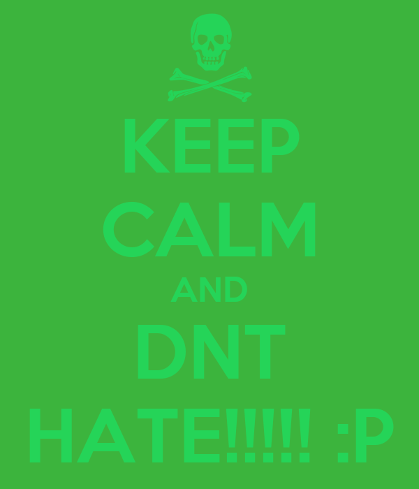 KEEP CALM AND DNT HATE!!!!! :P