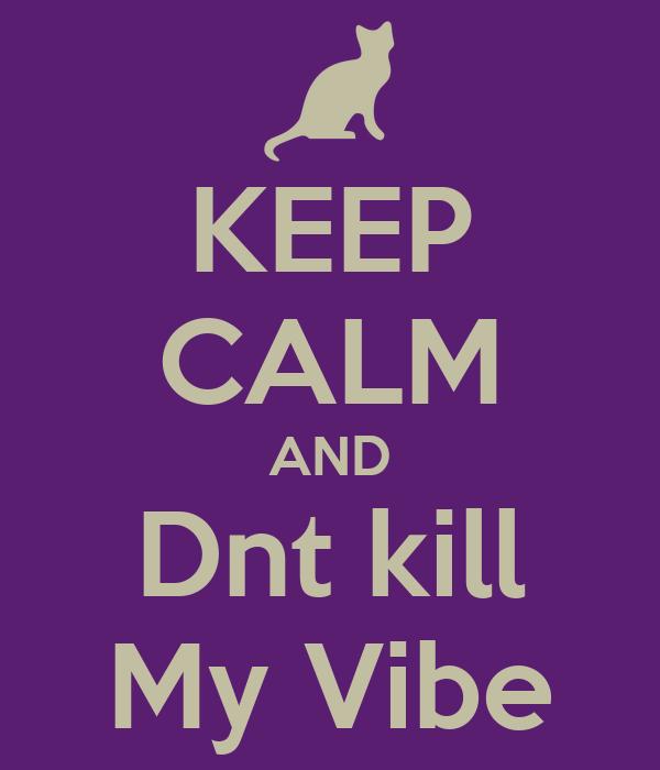 KEEP CALM AND Dnt kill My Vibe