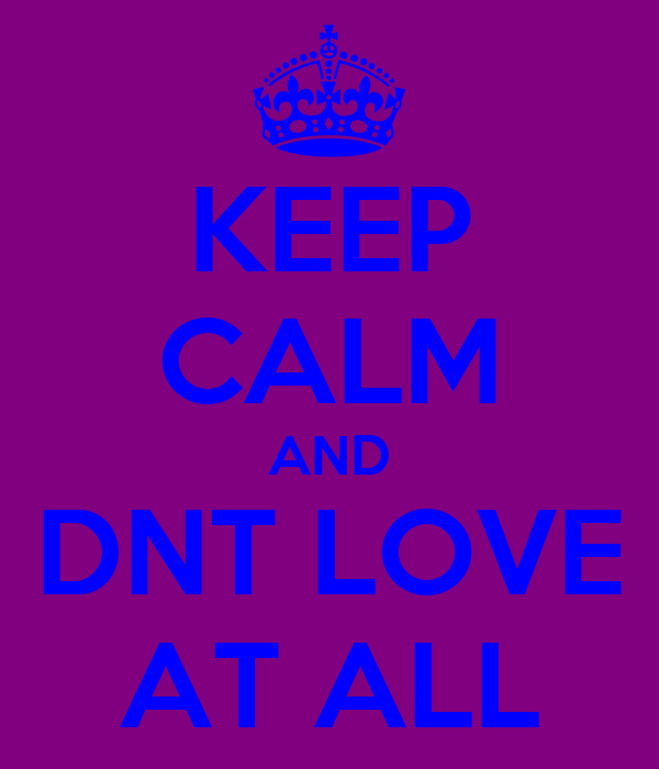 KEEP CALM AND DNT LOVE AT ALL