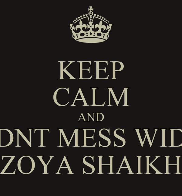 KEEP CALM AND DNT MESS WID ZOYA SHAIKH