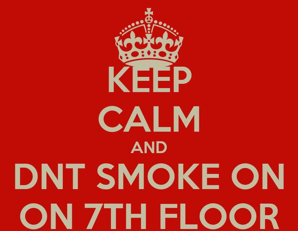 KEEP CALM AND DNT SMOKE ON ON 7TH FLOOR
