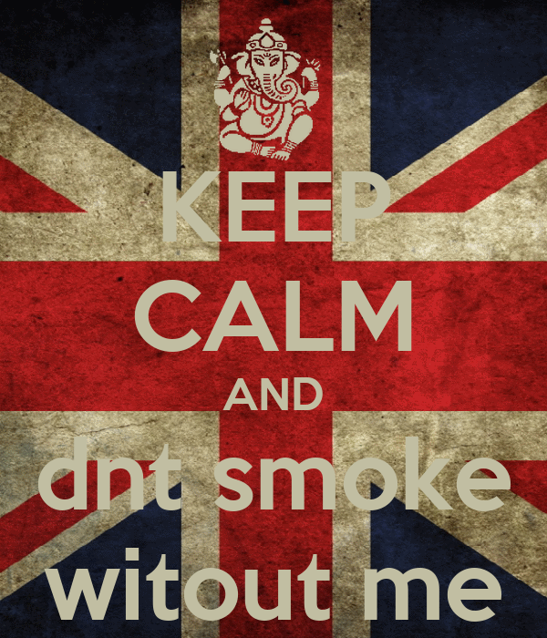 KEEP CALM AND dnt smoke witout me