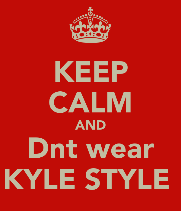KEEP CALM AND Dnt wear KYLE STYLE