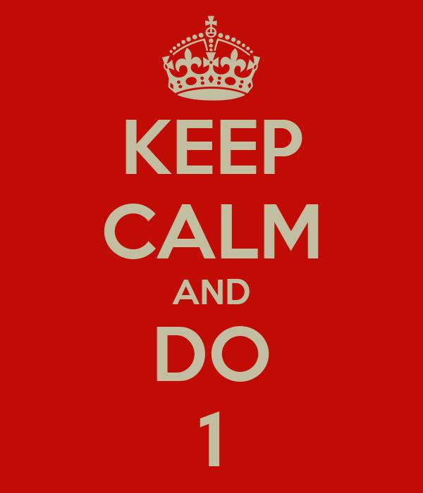 KEEP CALM AND DO 1