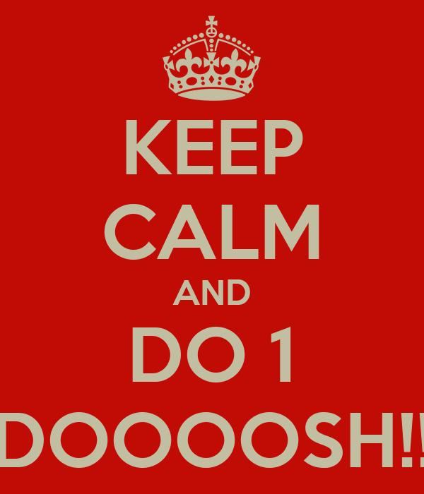 KEEP CALM AND DO 1 DOOOOSH!!