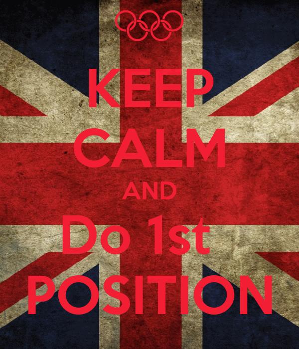 KEEP CALM AND Do 1st   POSITION