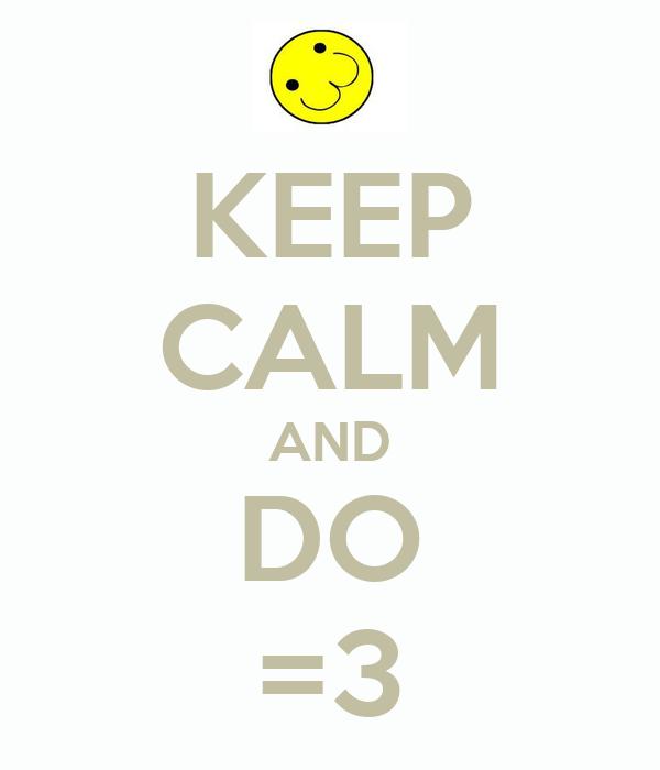 KEEP CALM AND DO =3