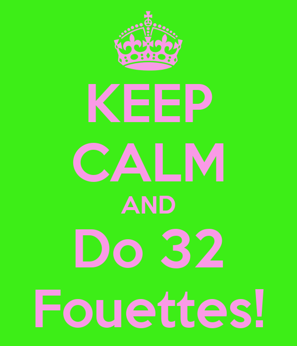 KEEP CALM AND Do 32 Fouettes!