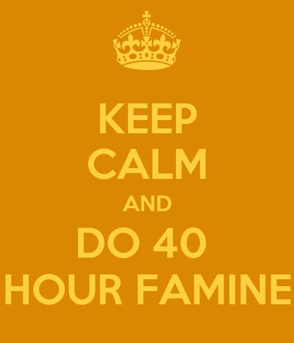 KEEP CALM AND DO 40  HOUR FAMINE