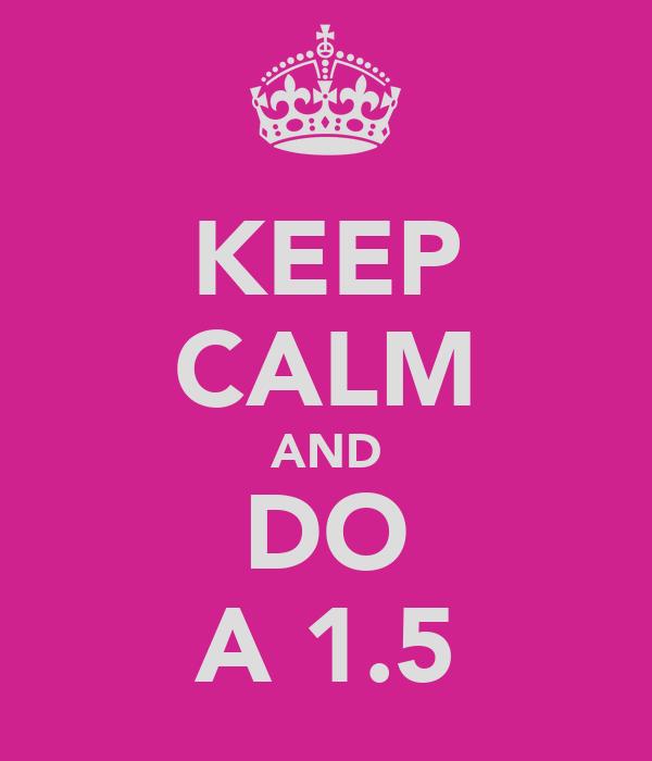 KEEP CALM AND DO A 1.5