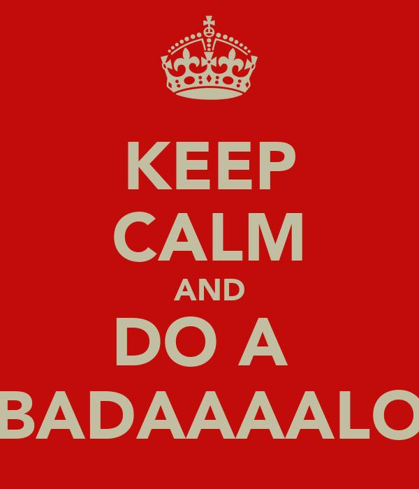 KEEP CALM AND DO A  BADAAAALO