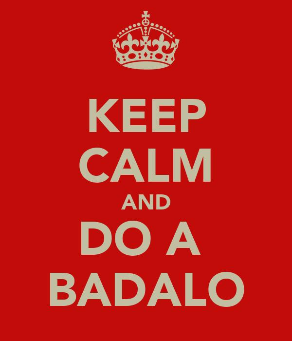 KEEP CALM AND DO A  BADALO