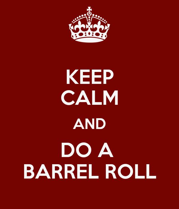 KEEP CALM AND DO A  BARREL ROLL