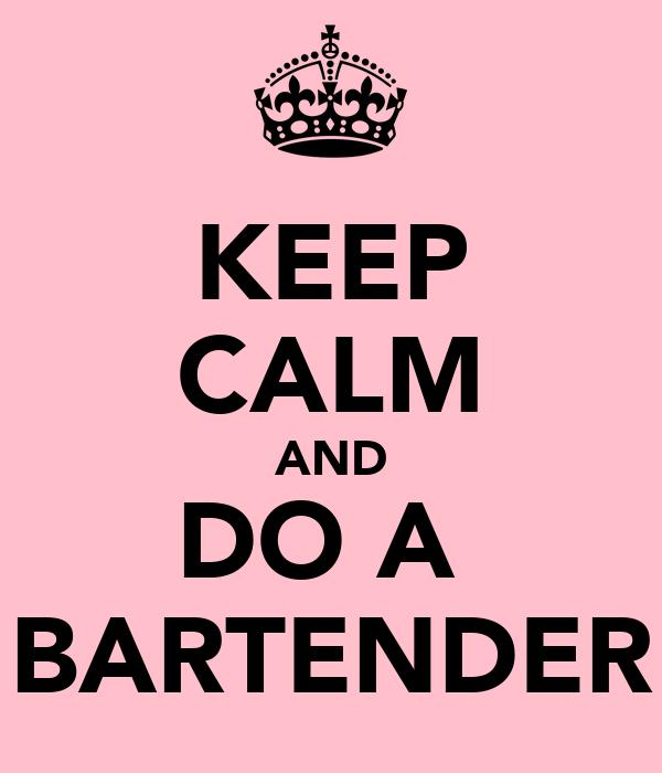 KEEP CALM AND DO A  BARTENDER