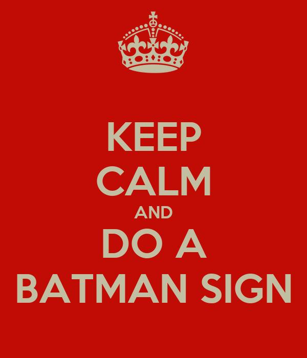 KEEP CALM AND DO A BATMAN SIGN