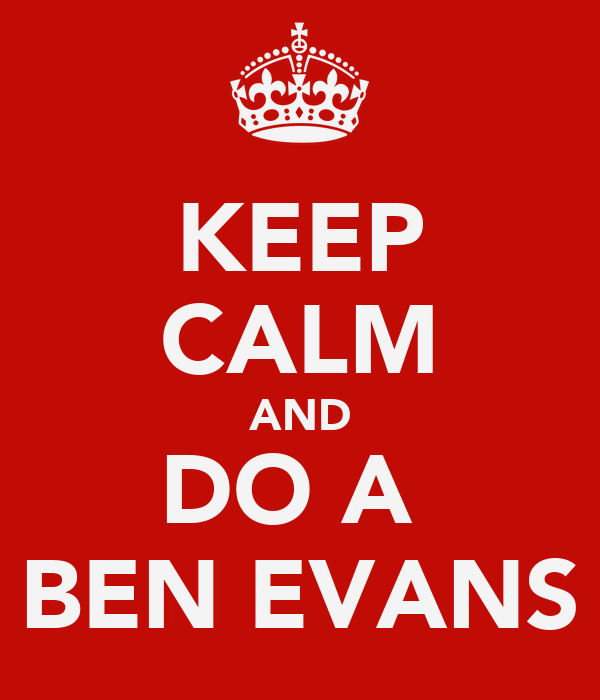 KEEP CALM AND DO A  BEN EVANS