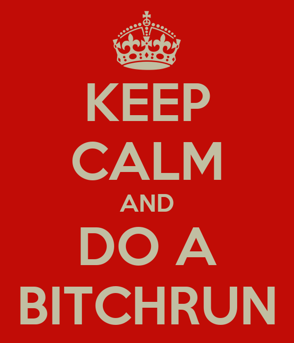 KEEP CALM AND DO A BITCHRUN