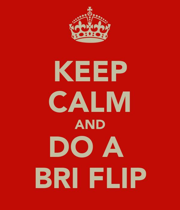 KEEP CALM AND DO A  BRI FLIP